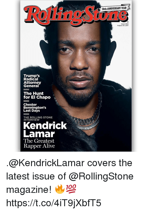 Chapo: 50th ANNIVERSARY YEAR  issue 1294  August 24, 2017  Trump's  Radical  Attorney  General  The Hunt  for El Chapo  Chester  Bennington's  Last Days  THE ROLLING STONE  INTERVIEW  Kendrick  Lamar  The Greatest  Rapper Alive .@KendrickLamar covers the latest issue of @RollingStone magazine! 🔥💯 https://t.co/4iT9jXbfT5