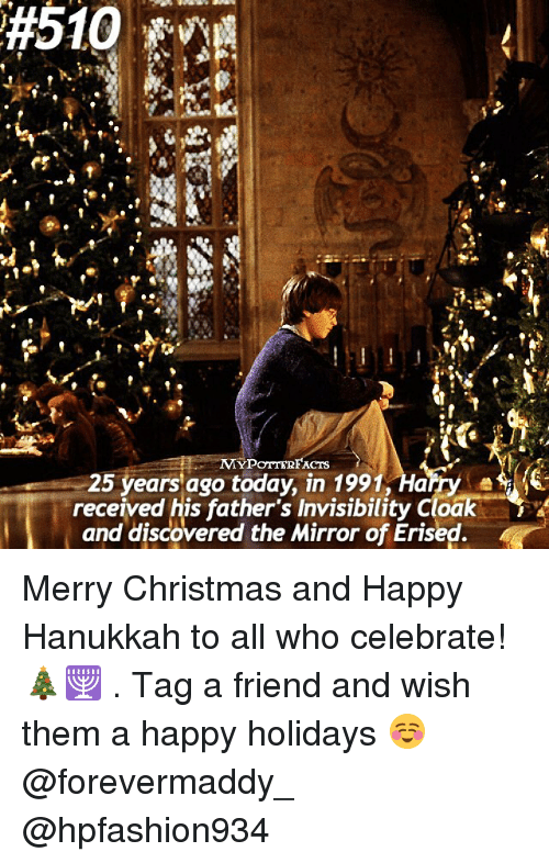 Memes, Discover, and Hanukkah:  #510  MYPOTTERFACTS  25 years ago today, in 1991, Harry  received his father's Invisibility cloak  and discovered the Mirror of Erised Merry Christmas and Happy Hanukkah to all who celebrate! 🎄🕎 . Tag a friend and wish them a happy holidays ☺️ @forevermaddy_ @hpfashion934