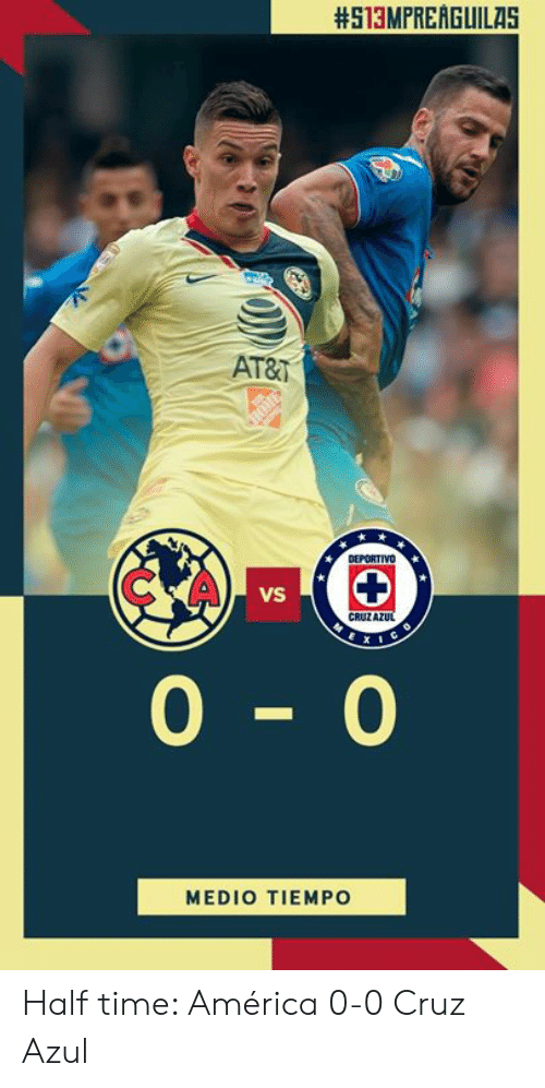 America, At&t, and Time:  #513MPREAGUILAS  AT&T  C A  VS  CRUZA  0-0  MEDIO TIEMPO Half time: América 0-0 Cruz Azul