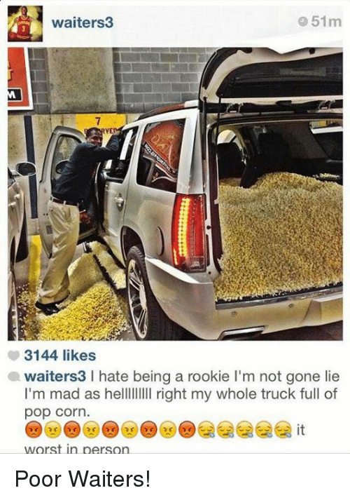 pop corn: 51m  waiters  3144 likes  awaiters3 l hate being a rookie l'm not gone lie  I'm mad as helllllllll right my whole truck full of  pop Corn  worst in person Poor Waiters!