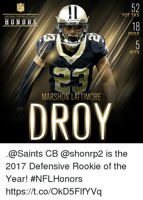 Football, Memes, and Nfl: 52  18  NFL  TOT TKS  NATIONAL FOOTBALL LEAGUE  HONORS  PDEF  INTS  23  DRO  MARSHON LATTIMORE .@Saints CB @shonrp2 is the 2017 Defensive Rookie of the Year! #NFLHonors https://t.co/OkD5FlfYVq