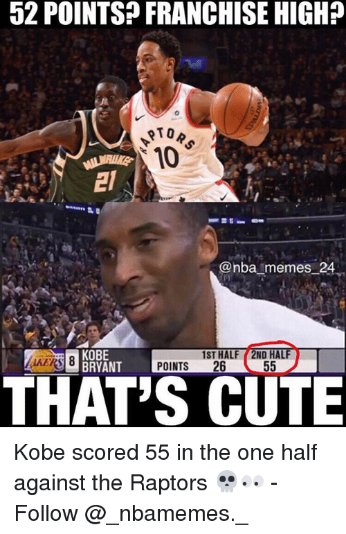 Nba Memes: 52 POINTSP FRANCHISE HIGH?  OTO  @nba memes 24  KOBE  BRYANT  1ST HALF 2ND HAL  POINTS 26  THAT'S CUTE Kobe scored 55 in the one half against the Raptors 💀👀 - Follow @_nbamemes._