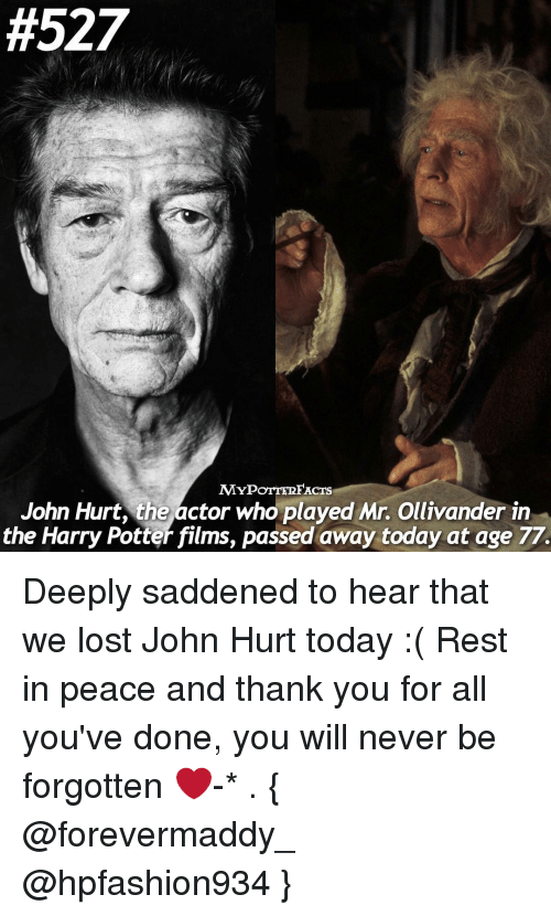 ollivander:  #527  MYPOTTERFACTS  John Hurt, the actor who played Mr. Ollivander in  the Harry Potter films, passed away today at age 77. Deeply saddened to hear that we lost John Hurt today :( Rest in peace and thank you for all you've done, you will never be forgotten ❤-* . { @forevermaddy_ @hpfashion934 }