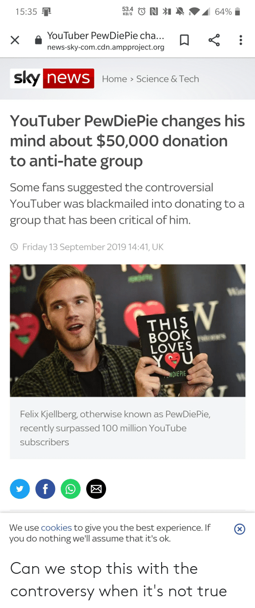 Cookies, Friday, and News: 53.4 NI  64%  15:35  КB/S  YouTuber PewDiePie cha...  news-sky-com.cdn.ampproject.org  sky news Home  Science & Tech  YouTuber PewDiePie changes his  mind about $50,000 donation  to anti-hate group  Some fans suggested the controversial  YouTuber was blackmailed into donating to a  group that has been critical of him.  Friday 13 September 2019 14:41, UK  V  THIS  BOOK es  LOVES  Y U  NDIEPIE  Felix Kjellberg, otherwise known as PewDiePie,  recently surpassed 100 million YouTube  subscribers  f  We use cookies to give you the best experience. If  you do nothing we'll assume that it's ok.  (X Can we stop this with the controversy when it's not true