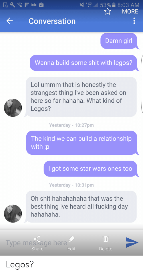Fucking, Kik, and Lol: 53%- 8:03 AM  MORE  kik  Conversation  Damn girl  Wanna build some shit with legos?  Lol ummm that is honestly the  strangest thing I've been asked on  here so far hahaha. What kind of  Legos?  Yesterday-10:27pm  The kind we can build a relationship  with  I got some star wars ones too  Yesterday-10:31pm  Oh shit hahahahaha that was the  best thing ive heard all fucking day  hahahaha.  Type mesSage here  Share Legos?