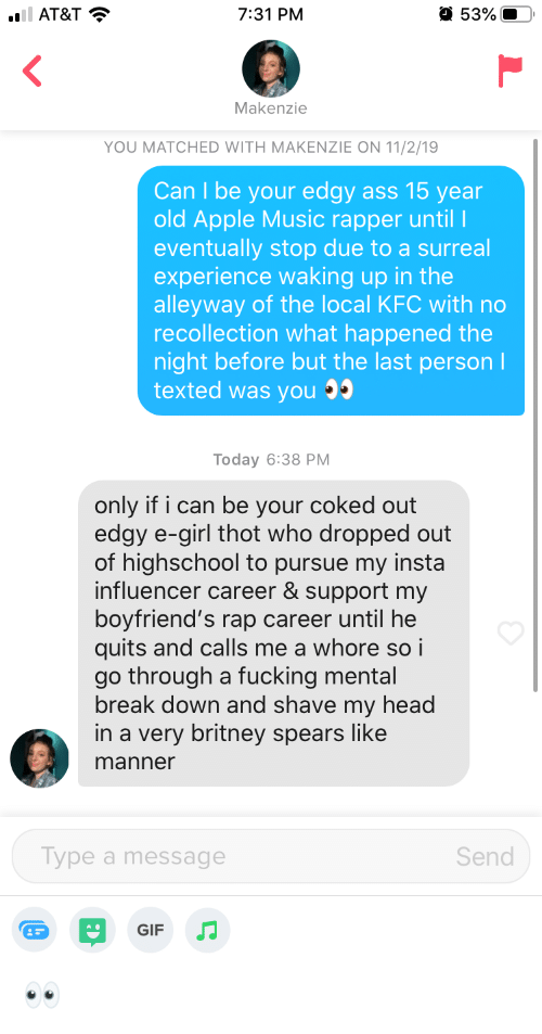 Apple, Ass, and Britney Spears: 53%  l AT&T  7:31 PM  Makenzie  YOU MATCHED WITH MAKENZIE ON 11/2/19  Can I be your edgy ass 15 year  old Apple Music rapper until l  eventually stop due to a surreal  experience waking up in the  alleyway of the local KFC with no  recollection what hap  night before but the last person I  texted was you  the  Today 6:38 PМ  only if i can be your coked out  edgy e-girl thot who dropped out  of highschool to pursue my insta  influencer career & support my  boyfriend's rap career until he  quits and calls me a whore so i  go through a fucking mental  break down and shave my head  in a very britney spears like  manner  Туре a message  Send  GIF 👀