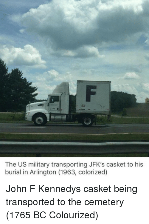 John F. Kennedy, Military, and Kennedy: 53  The US military transporting JFK's casket to his  burial in Arlington (1963, colorized) John F Kennedys casket being transported to the cemetery (1765 BC Colourized)