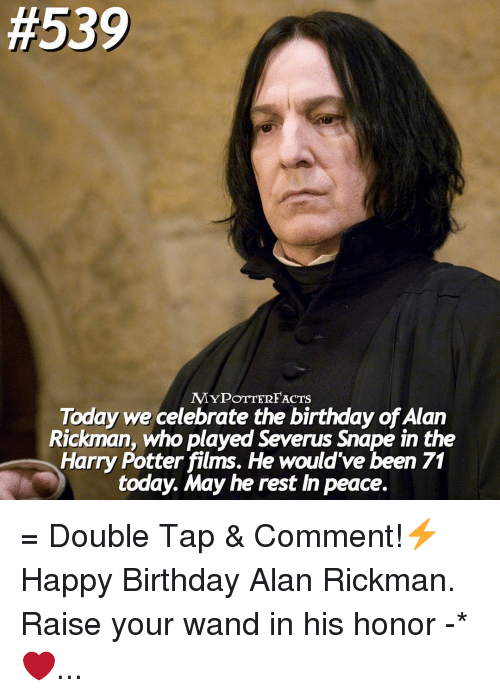 Rickman:  #539  MYPOTTERFACTS  Today we celebrate the birthday ofAlan  Rickman, who played Severus snape in the  Harry Potter films. He would've been 71  today. May he rest In peace. = Double Tap & Comment!⚡️ Happy Birthday Alan Rickman. Raise your wand in his honor -* ❤️...