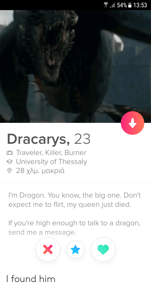 Queen, Dragon, and Big: 54%13:53  Dracarys, 23  Traveler, Killer, Burner  University of Thessaly  9 28 χλμ. μακριά  I'm Drogon. You know, the big one. Don't  expect me to flirt, my queen just died.  If you're high enough to talk to a dragon,  send me a message.  X I found him