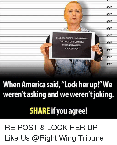 "America, Memes, and Columbia: 5'4""  4'8""  4's""  4'2""  3'9""  FEDERAL BUREAU OF PRISONS  DISTRICT OF COLUMBIA  PRISONER #655321  H.R. CLINTON  69  3'0""  When America said, ""Lock her up!""We  weren't asking and we weren't joking.  SHARE  if you agree! RE-POST & LOCK HER UP! Like Us @Right Wing Tribune"