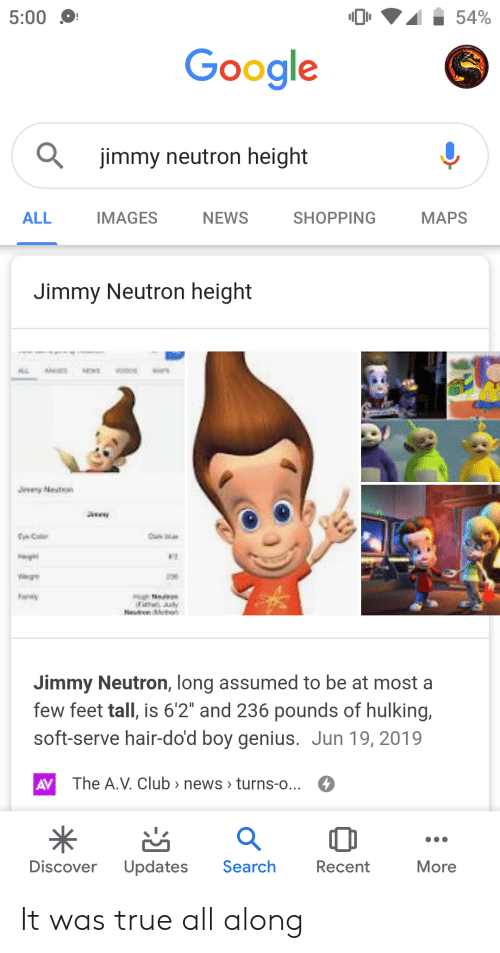"hulking: 54%  5:00  Google  jimmy neutron height  IMAGES  ALL  NEWS  SHOPPING  МAPS  Jimmy Neutron height  M  MA  Jevy Nestson  tyeCa  Heig  Fonty  FatheJuy  etren Meto  Jimmy Neutron, long assumed to be at most a  few feet tall, is 6'2"" and 236 pounds of hulking,  soft-serve hair-do'd boy genius. Jun 19, 2019  The A.V. Club > news > turns-o...  AV  Search  Discover  Updates  Recent  More It was true all along"