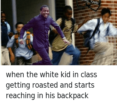 When The White Kid In Class: When the white kid in class getting roasted and starts reaching in his backpack when the white kid in class getting roasted and starts reaching in his backpack