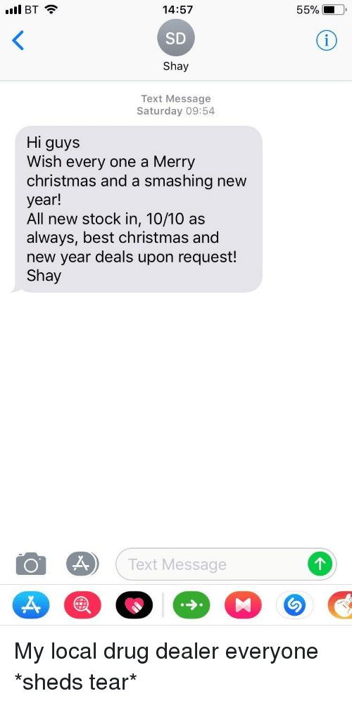 Christmas, Drug Dealer, and New Year's: 55% !  14:57  SD  Shay  ll BT  Text Message  Saturday 09:54  Hi guys  Wish every one a Merry  christmas and a smashing new  year!  All new stock in, 10/10 as  always, best christmas and  new year deals upon request!  Shay  Text Message <p>My local drug dealer everyone *sheds tear*</p>