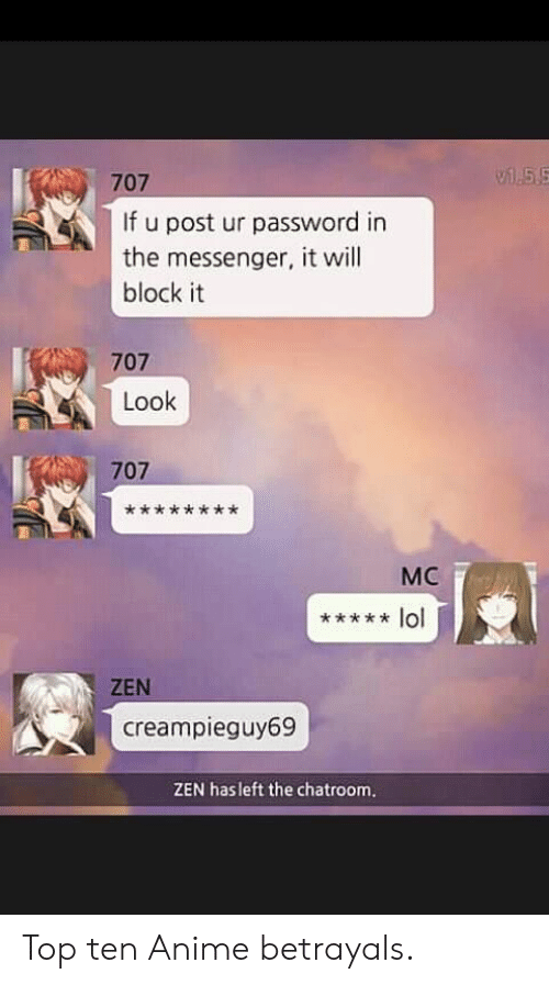 Password: 55  707  If u post ur password in  the messenger, it will  block it  707  Look  707  МC  lol  ZEN  creampieguy69  ZEN hasleft the chatroom. Top ten Anime betrayals.