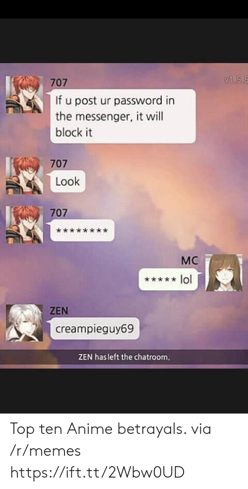 Password: 55  707  If u post ur password in  the messenger, it will  block it  707  Look  707  МC  lol  ZEN  creampieguy69  ZEN hasleft the chatroom. Top ten Anime betrayals. via /r/memes https://ift.tt/2Wbw0UD