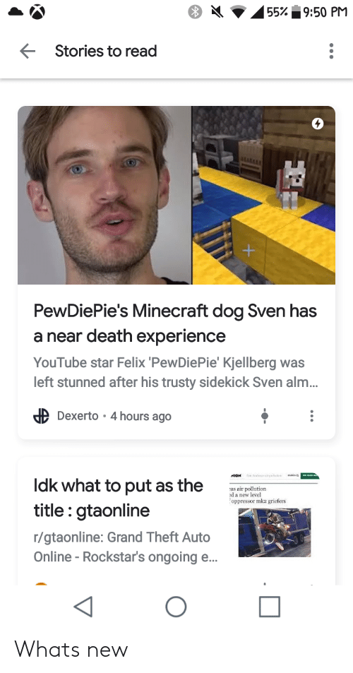 Minecraft, youtube.com, and Death: 55% 9:50 PM  Stories to read  ALLLLEY  PewDiePie's Minecraft dog Sven has  a near death experience  YouTube star Felix 'PewDiePie' Kjellberg was  left stunned after his trusty sidekick Sven alm..  Dexerto 4 hours ago  ldk what to put as the  as air pollution  d a new level  oppressor mk2 griefers  title: gtaonline  r/gtaonline: Grand Theft Auto  Online -Rockstar's ongoing e... Whats new