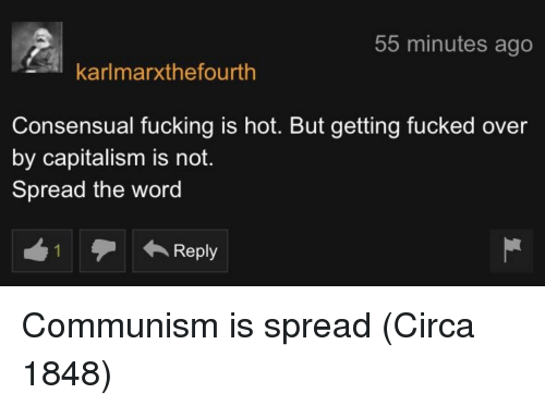 Fucking, Capitalism, and Word: 55 minutes ago  karlmarxthefourth  Consensual fucking is hot. But getting fucked over  by capitalism is noft.  Spread the word Communism is spread (Circa 1848)