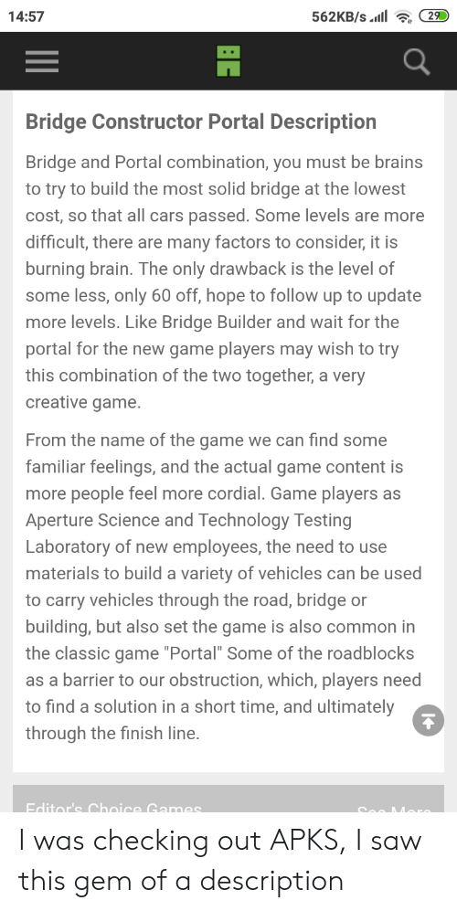 """Brains, Cars, and Finish Line: 562KB/s.il  29  14:57  Bridge Constructor Portal Description  Bridge and Portal combination, you must be brains  to try to build the most solid bridge at the lowest  cost, so that all cars passed. Some levels are more  difficult, there are many factors to consider, it is  burning brain. The only drawback is the level of  some less, only 60 off, hope to follow up to update  more levels. Like Bridge Builder and wait for the  portal for the new game players may wish to try  this combination of the two together, a very  creative game.  From the name of the game we can find some  familiar feelings, and the actual game content is  more people feel more cordial. Game players  as  Aperture Science and Technology Testing  Laboratory of new employees, the need to use  materials to build a variety of vehicles can be used  to carry vehicles through the road, bridge or  building, but also set the game is also common in  the classic game """"Portal"""" Some of the roadblocks  as a barrier to our obstruction, which, players need  to find a solution in a short time, and ultimately  through the finish line.  Editor's Choice Games I was checking out APKS, I saw this gem of a description"""