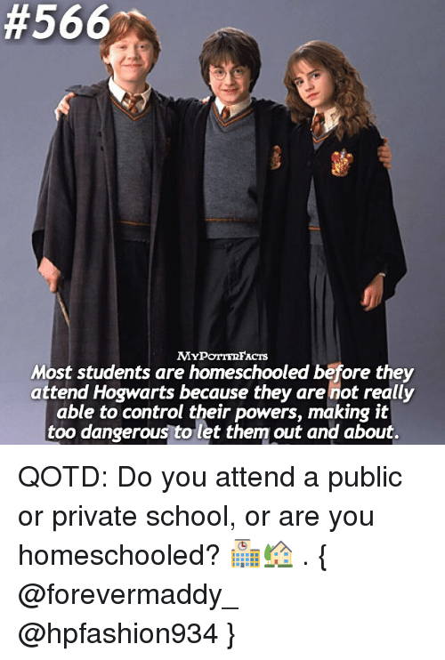 Memes, School, and Control:  #566  MYPOTTE2FACTs  Most students are homeschooled before they  attend Hogwarts because they are not really  able to control their powers, making it  too dangerous to let them out and about. QOTD: Do you attend a public or private school, or are you homeschooled? 🏫🏡 . { @forevermaddy_ @hpfashion934 }