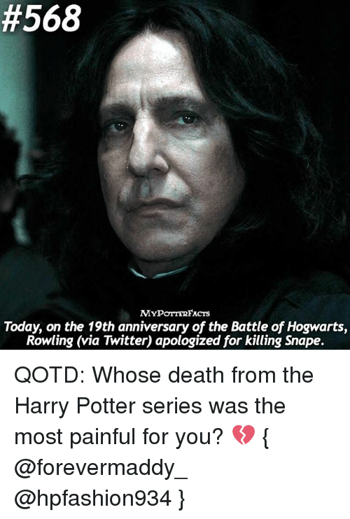 Harry Potter (Series):  #568  ACTS  Today, on the 19th anniversary of the Battle of Hogwarts,  Rowling (via Twitter) apologized for killing Snape. QOTD: Whose death from the Harry Potter series was the most painful for you? 💔 { @forevermaddy_ @hpfashion934 }