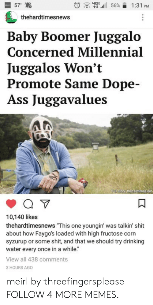"Ass, Dank, and Dope: 57  4G  56%  1:31 PM  thehardtimesnews  Baby Boomer Juggalo  Concerned Millennial  Juggalos Won't  Promote Same Dope-  Ass Juggavalues  FUD story thehargtimes.net  10,140 likes  thehardtimesnews ""This one youngin' was talkin' shit  about how Faygo's loaded with high fructose corn  syzurup or some shit, and that we should try drinking  water every once in a while.""  View all 438 comments  3 HOURS AGO  K meirl by threefingersplease FOLLOW 4 MORE MEMES."