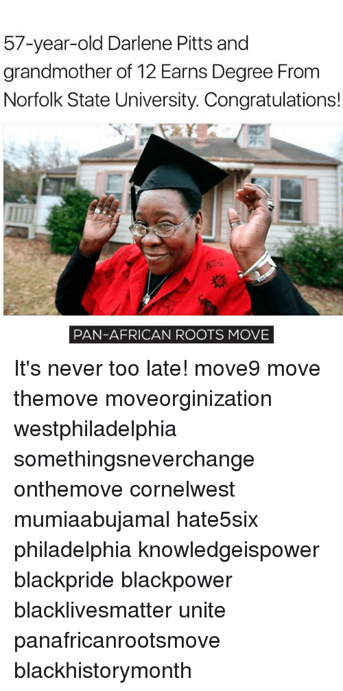 Memes, Congratulations, and Philadelphia: 57-year-old Darlene Pitts and  grandmother of 12 Earns Degree From  Norfolk State University. Congratulations!  PAN-AFRICAN ROOTS MOVE It's never too late! move9 move themove moveorginization westphiladelphia somethingsneverchange onthemove cornelwest mumiaabujamal hate5six philadelphia knowledgeispower blackpride blackpower blacklivesmatter unite panafricanrootsmove blackhistorymonth