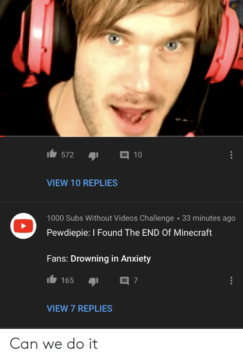 Minecraft, Videos, and Anxiety: 572  10  VIEW 10 REPLIES  1000 Subs Without Videos Challenge 33 minutes ago  Pewdiepie: I Found The END Of Minecraft  Fans: Drowning in Anxiety  165  7  VIEW 7 REPLIES Can we do it