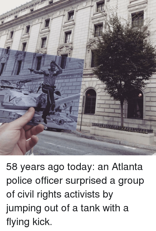 Police, Today, and Atlanta: 58 years ago today: an Atlanta police officer surprised a group of civil rights activists by jumping out of a tank with a flying kick.