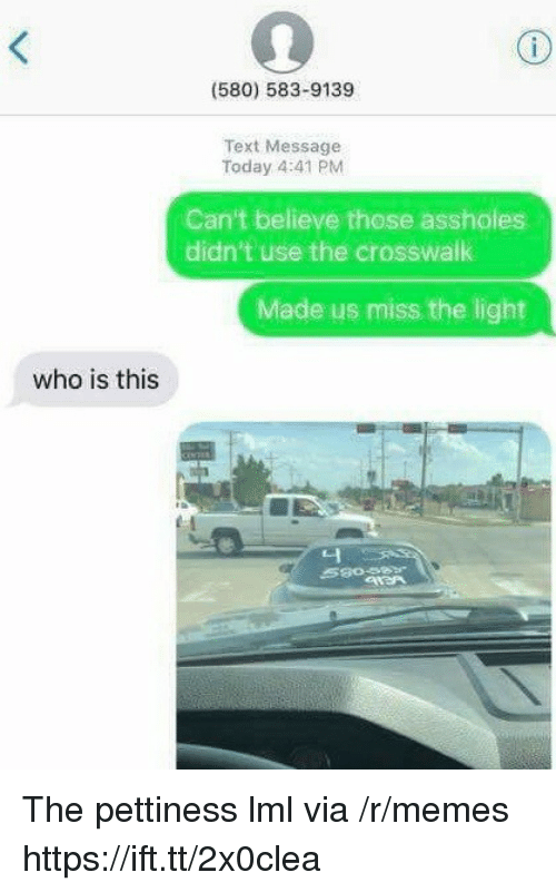 Memes, Text, and Today: (580) 583-9139  Text Message  Today 4:41 PM  Can't believe those assholes  didn't use the crosswalk  Made us miss the light  who is this  니 The pettiness lml via /r/memes https://ift.tt/2x0clea