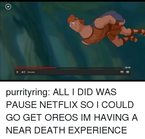 Netflix, Tumblr, and Blog: 59:50  Hercules purrityring:  ALL I DID WAS PAUSE NETFLIX SO I COULD GO GET OREOS IM HAVING A NEAR DEATH EXPERIENCE