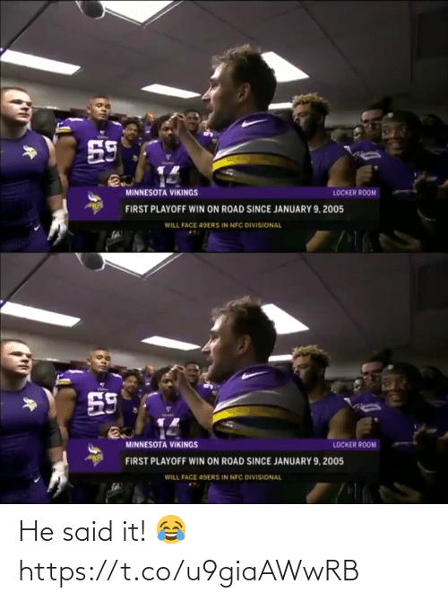 room: 59  MINNESOTA VIKINGS  LOCKER ROOM  FIRST PLAYOFF WIN ON ROAD SINCE JANUARY 9, 2005  WILL FACE 49ERS IN NFC DIVISIONAL   59  MINNESOTA VIKINGS  LOCKER ROOM  FIRST PLAYOFF WIN ON ROAD SINCE JANUARY 9, 2005  WILL FACE 49ERS IN NFC DIVISIONAL He said it! 😂 https://t.co/u9giaAWwRB