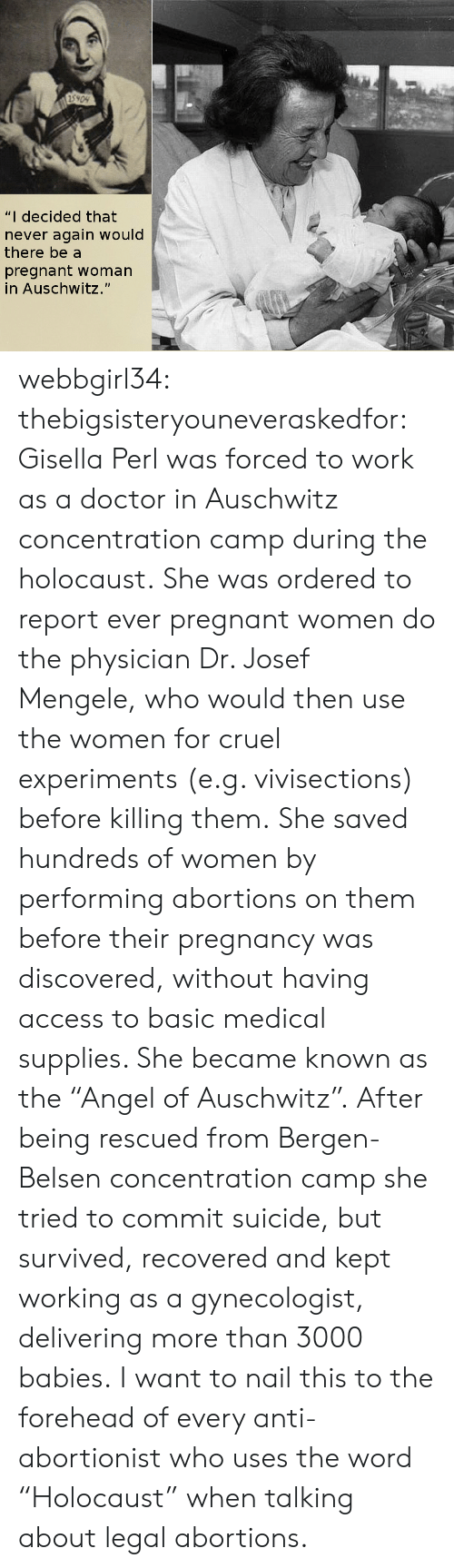 """Auschwitz: 5909  """"I decided that  never again would  there be a  pregnant woman  in Auschwitz."""" webbgirl34:  thebigsisteryouneveraskedfor:  Gisella Perl was forced to work as a doctor in Auschwitz concentration camp during the holocaust. She was ordered to report ever pregnant women do the physician Dr. Josef Mengele, who would then use the women for cruel experiments (e.g. vivisections) before killing them. She saved hundreds of women by performing abortions on them before their pregnancy was discovered, without having access to basic medical supplies. She became known as the """"Angel of Auschwitz"""". After being rescued from Bergen-Belsen concentration camp she tried to commit suicide, but survived, recovered and kept working as a gynecologist, delivering more than 3000 babies.  I want to nail this to the forehead of every anti-abortionist who uses the word """"Holocaust"""" when talking about legal abortions."""