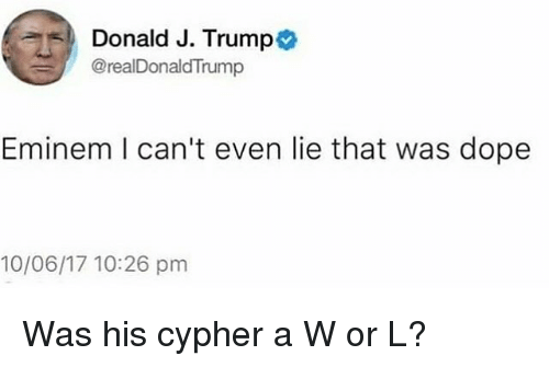 Cypher, Dope, and Eminem: 5D Donald J. Trump  @realDonaldTrump  Eminem I can't even lie that was dope  10/06/17 10:26 pm Was his cypher a W or L?