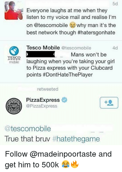 Pizza, True, and Best: 5d  Everyone laughs at me when they  listen to my voice mail and realise I'm  on @tescomobile why man it's the  best network though #hatersgonhate  Tesco Mobile @tescomobile  4d  Mans won't be  TESCO  moble laughing when you're taking your girl  to Pizza express with your Clubcard  points #DontHateThePlayer  retweeted  PizzaExpress  @PizzaExpress  EXPRBSS  @tescomobile  True that bruv Follow @madeinpoortaste and get him to 500k 😂🔥