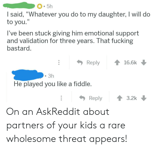 "Threat: 5h  I said, ""Whatever you do to my daughter, I will do  to you.""  I've been stuck giving him emotional support  and validation for three years. That fucking  bastard.  Reply  16.6k  3h  He played you like a fiddle.  Reply  3.2k On an AskReddit about partners of your kids a rare wholesome threat appears!"