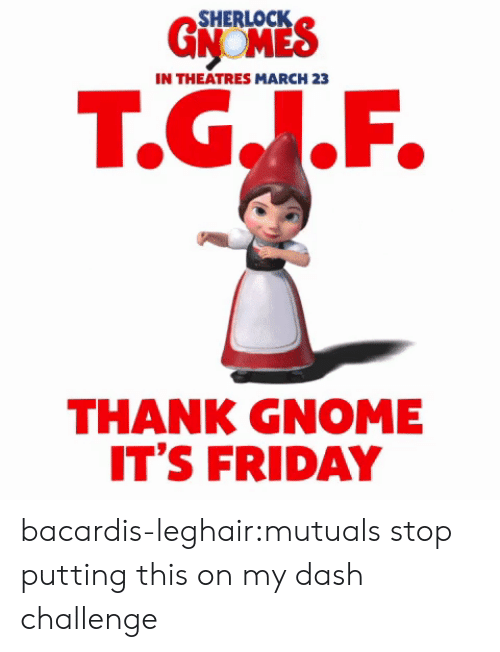 Friday, It's Friday, and Tumblr: 5HERLOCK  IN THEATRES MARCH 23  T.G..F.  THANK GNOME  IT'S FRIDAY bacardis-leghair:mutuals stop putting this on my dash challenge