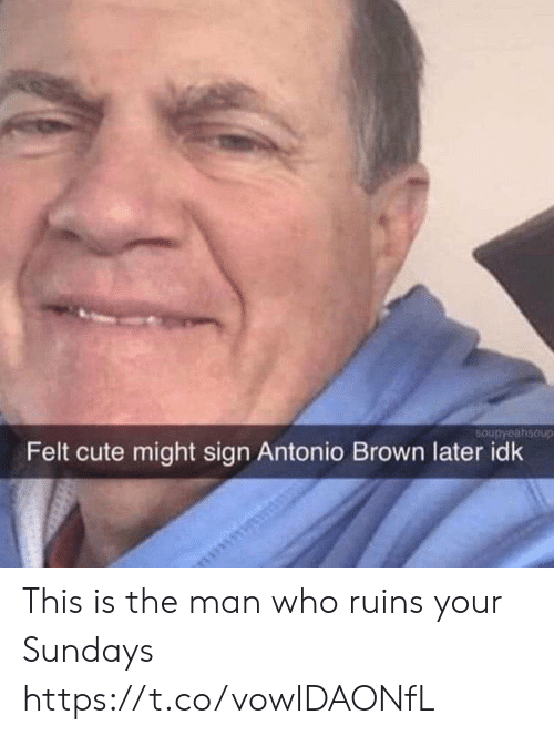 Cute, Football, and Nfl: 5Oupyaahsoup  Felt cute might sign Antonio Brown later idk This is the man who ruins your Sundays https://t.co/vowIDAONfL