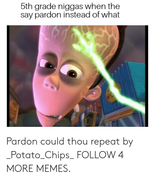 potato chips: 5th grade niggas when the  say pardon instead of what Pardon could thou repeat by _Potato_Chips_ FOLLOW 4 MORE MEMES.