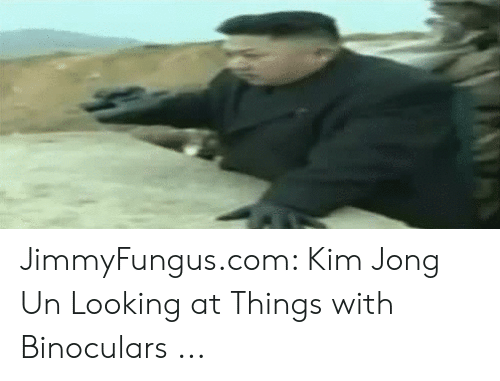 Kim Jong-Un, Looking, and Com: 5Y JimmyFungus.com: Kim Jong Un Looking at Things with Binoculars ...