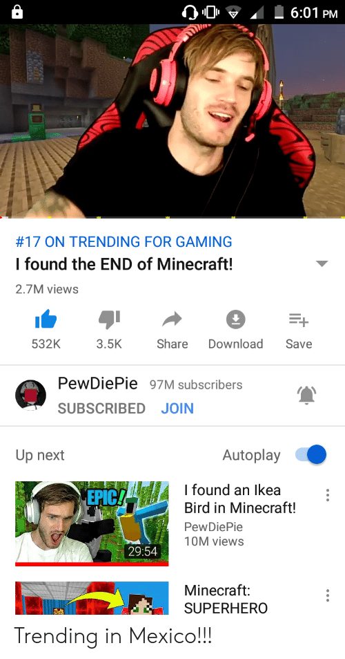 Ikea, Minecraft, and Superhero: 6:01 PM  #17 ON TRENDING FOR GAMING  I found the END of Minecraft!  2.7M views  Share  532K  3.5K  Download  Save  PewDiePie 97M subscribers  SUBSCRIBED JOIN  Autoplay  Up next  I found an Ikea  Bird in Minecraft!  EPIC  PewDiePie  10M views  29:54  Minecraft:  SUPERHERO Trending in Mexico!!!
