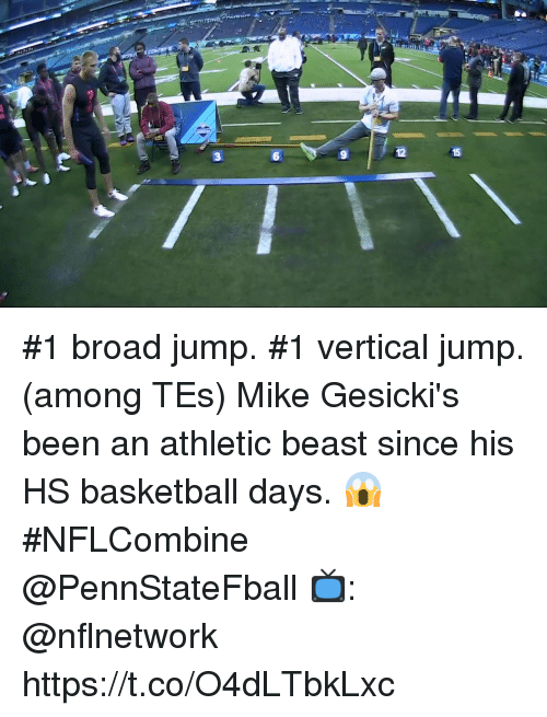 broad jump: 6  12  15 #1 broad jump. #1 vertical jump. (among TEs)  Mike Gesicki's been an athletic beast since his HS basketball days. 😱 #NFLCombine @PennStateFball  📺: @nflnetwork https://t.co/O4dLTbkLxc