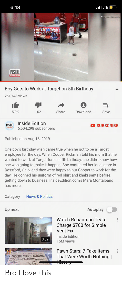 Rickman: 6:18  ILTE  Momgical Photography  ASKM  INSIDE  EDITION  Boy Gets to Work at Target on 5th Birthday  261,743 views  E+  5.9K  Share  Download  Save  162  Inside Edition  INSIDE  SUBSCRIBE  EDITION  6,504,298 subscribers  Published on Aug 16, 2019  One boy's birthday wish came true when he got to be a Target  employee for the day. When Cooper Rickman told his mom that he  wanted to work at Target for his fifth birthday, she didn't know how  she was going to make it happen. She contacted her local store in  Rossford, Ohio, and they were happy to put Cooper to work for the  day. He donned his uniform of red shirt and khaki pants before  getting down to business. InsideEdition.com's Mara Montalbano  has more.  News &Politics  Category  Autoplay  Up next  Watch Repairman Try to  Charge $700 for Simple  Vent Fix  Inside Edition  3:39  16M views  Pawn Stars: 7 Fake Items  That Were Worth Nothing  ietery  TITANIC SINKS.1500 DIE  Carpathla Ploks Up 675 Out of 2200--Baces tor New  ACE ODER  RRS ARREST Bro I love this