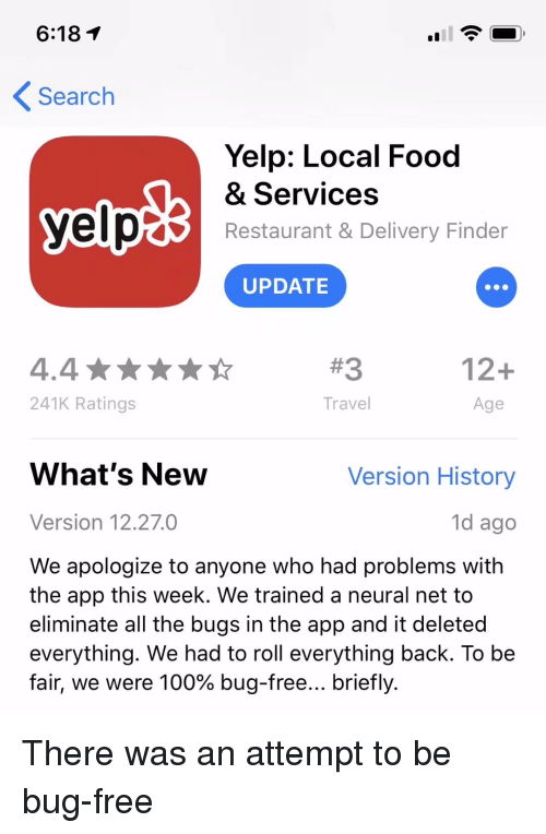 Anaconda, Food, and Free: 6:18T  Search  Yelp: Local Food  & Services  Restaurant & Delivery Finder  UPDATE  #3  12+  241K Ratings  Travel  Age  What's New  Version History  Version 12.27.0  1d ago  We apologize to anyone who had problems with  the app this week. We trained a neural net to  eliminate all the bugs in the app and it deleted  everything. We had to roll everything back. To be  fair, we were 100% bug-free briefly. There was an attempt to be bug-free