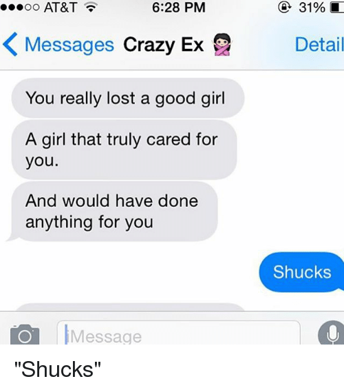 "Crazy, Ex's, and Girls: 6:28 PM  31%  OO  AT&T  K Messages crazy Ex Detail  You really lost a good girl  A girl that truly cared for  you  And would have done  anything for you  Shucks  Message  o ""Shucks"""