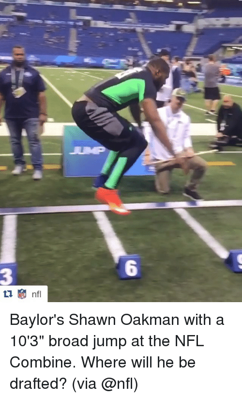 """broad jump: 6  3 Baylor's Shawn Oakman with a 10'3"""" broad jump at the NFL Combine. Where will he be drafted? (via @nfl)"""