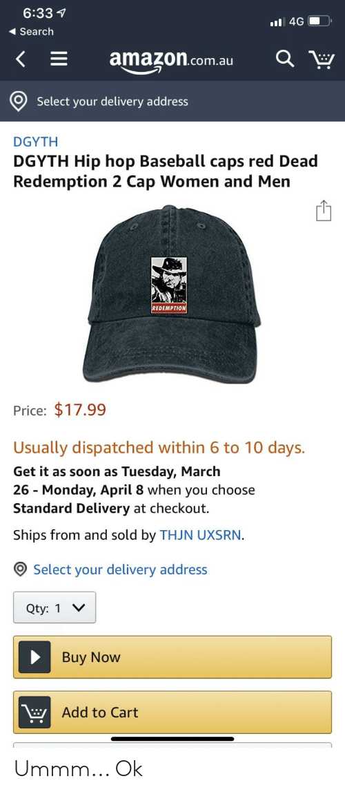 Amazon, Baseball, and Soon...: 6:33 1  Search  K  amazon.com.au  O  Select your delivery address  DGYTH  DGYTH Hip hop Baseball caps red Dead  Redemption 2 Cap Women and Mern  EDEMPTION  Price: $17.99  Usually dispatched within 6 to 10 days.  Get it as soon as Tuesday, March  26 - Monday, April 8 when you choose  Standard Delivery at checkout.  Ships from and sold by THJN UXSRN.  Select your delivery address  Qty: 1 V  Buy Now  Add to Cart Ummm... Ok