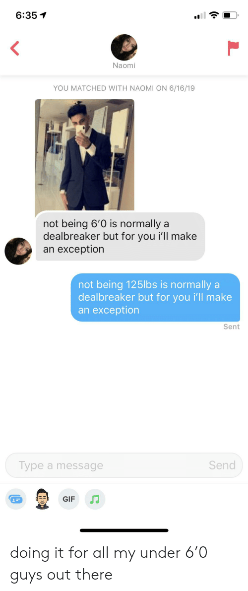 Gif, Naomi, and All: 6:35  Naomi  YOU MATCHED WITH NAOMI ON 6/16/19  not being 6'0 is normally a  dealbreaker but for you i'll make  an exception  not being 125lbs is normally a  dealbreaker but for you i'll make  an exception  Sent  Send  Type a message  GIF doing it for all my under 6'0 guys out there