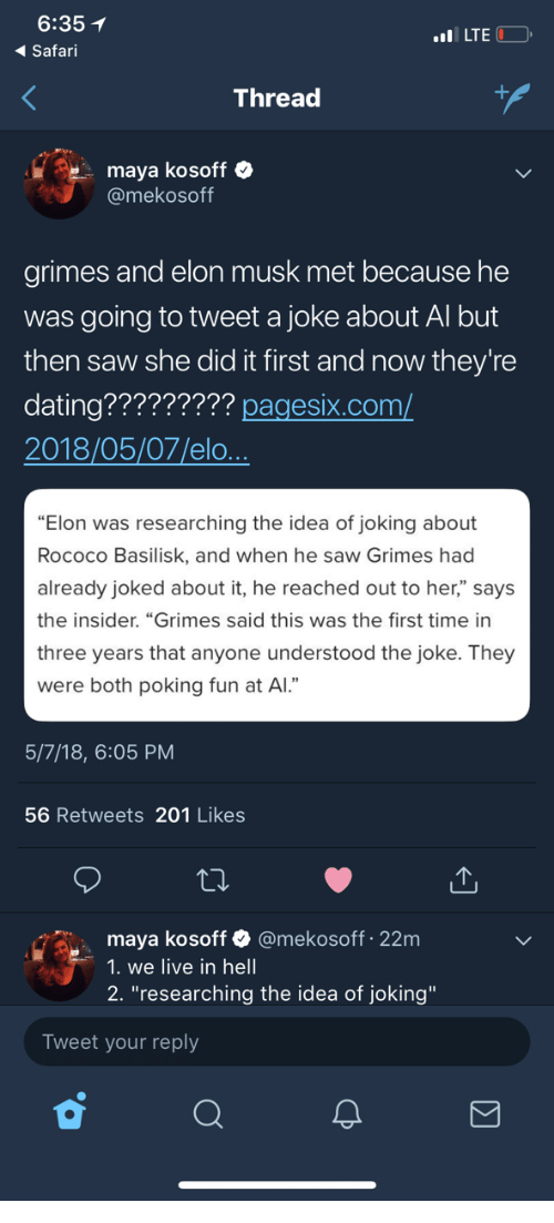 "Dating, Saw, and Live: 6:35  Safari  LTE  Thread  maya kosoff  @mekosoff  grimes and elon musk met because he  was going to tweet a joke about Al but  then saw she did it first and now they're  dating????????? pagesix.com/  2018/05/07/elo  ""Elon was researching the idea of joking about  Rococo Basilisk, and when he saw Grimes had  already joked about it, he reached out to her,"" says  the insider. ""Grimes said this was the first time in  three years that anyone understood the joke. They  were both poking fun at Al.""  5/7/18, 6:05 PM  56 Retweets 201 Likes  maya kosoff & @mekosoff 22m  1. we live in hell  2. ""researching the idea of joking""  Tweet your reply"