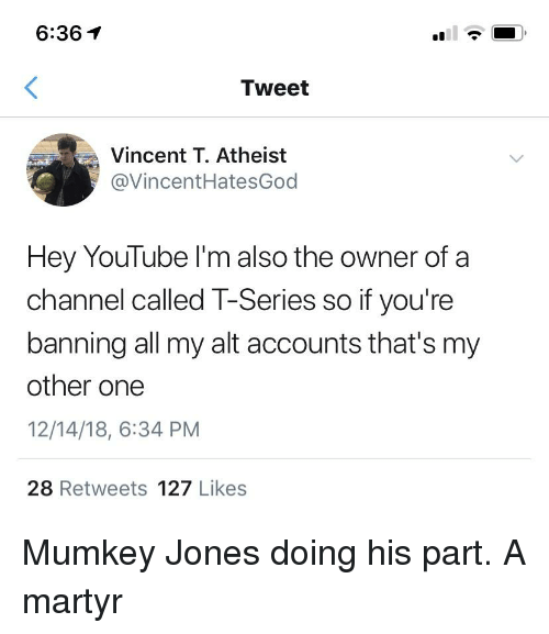 youtube.com, Atheist, and One: 6:361  Tweet  Vincent T. Atheist  @VincentHatesGoo  Hey YouTube l'm also the owner of a  channel called T-Series so if you're  banning all my alt accounts that's my  other one  12/14/18, 6:34 PM  28 Retweets 127 Likes
