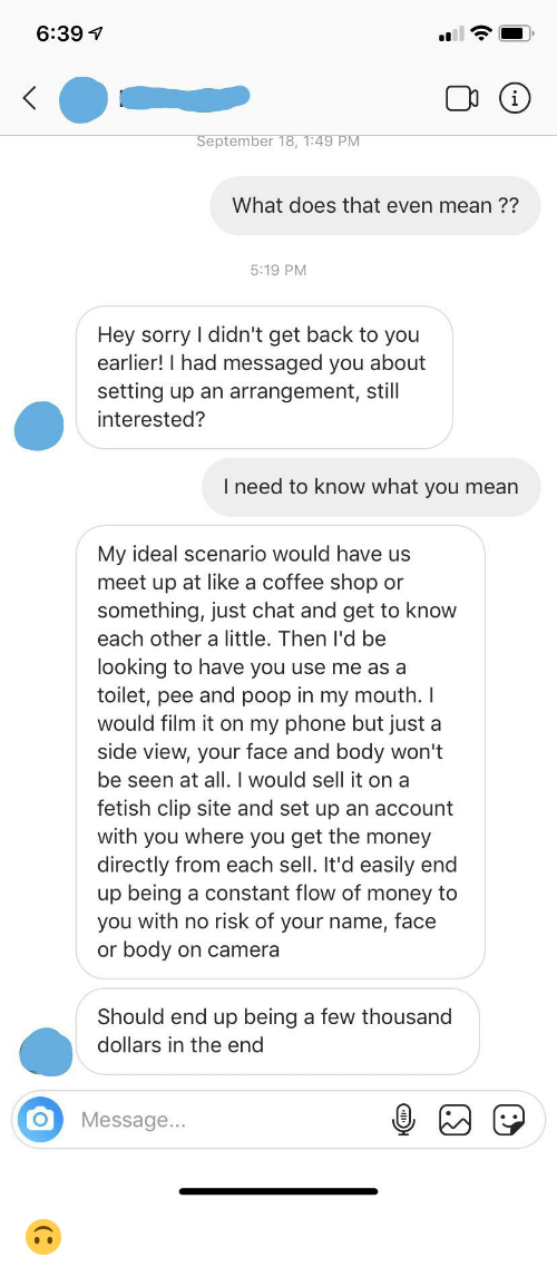 Money, Phone, and Poop: 6:39  (i  September 18, 1:49 PM  What does that even mean ??  5:19 PM  Hey sorry I didn't get back to you  earlier! I had messaged you about  setting up an arrangement, still  interested?  I need to know what you mean  My ideal scenario would have us  meet up at like a coffee shop or  something, just chat and get to know  each other a little. Then l'd be  looking to have you use me as a  toilet, pee and poop in my mouth. I  would film it on my phone but just  side view, your face and body won't  be seen at all. I would sell it on a  fetish clip site and set up an account  with you where you get the money  directly from each sell. It'd  up being a constant flow of money to  you with no risk of your name, face  or body on camera  a  end  Should end up being a few thousand  dollars in the end  Message... 🙃